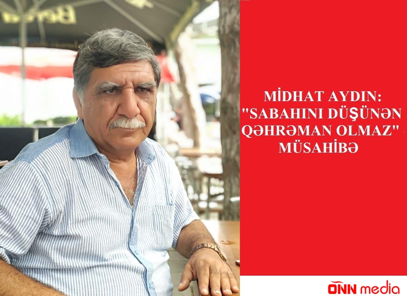 """Midhat Aydın: """"Sabahını düşünən qəhraman olmaz"""" – MÜSAHİBƏ"""